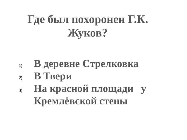 Где был похоронен Г.К. Жуков? В деревне Стрелковка В Твери На красной площади...