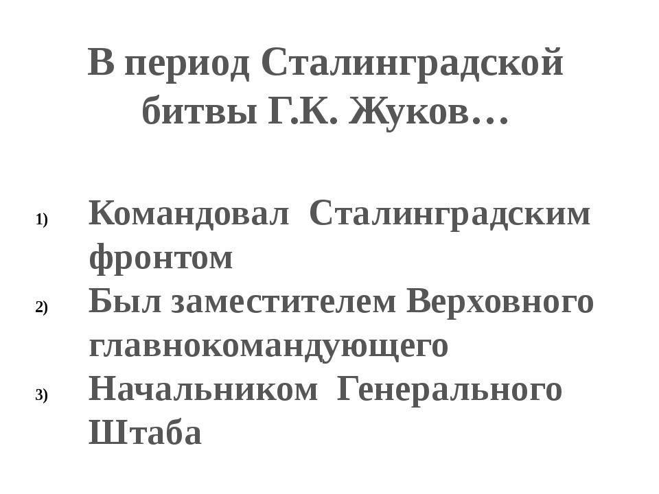В период Сталинградской битвы Г.К. Жуков… Командовал Сталинградским фронтом Б...