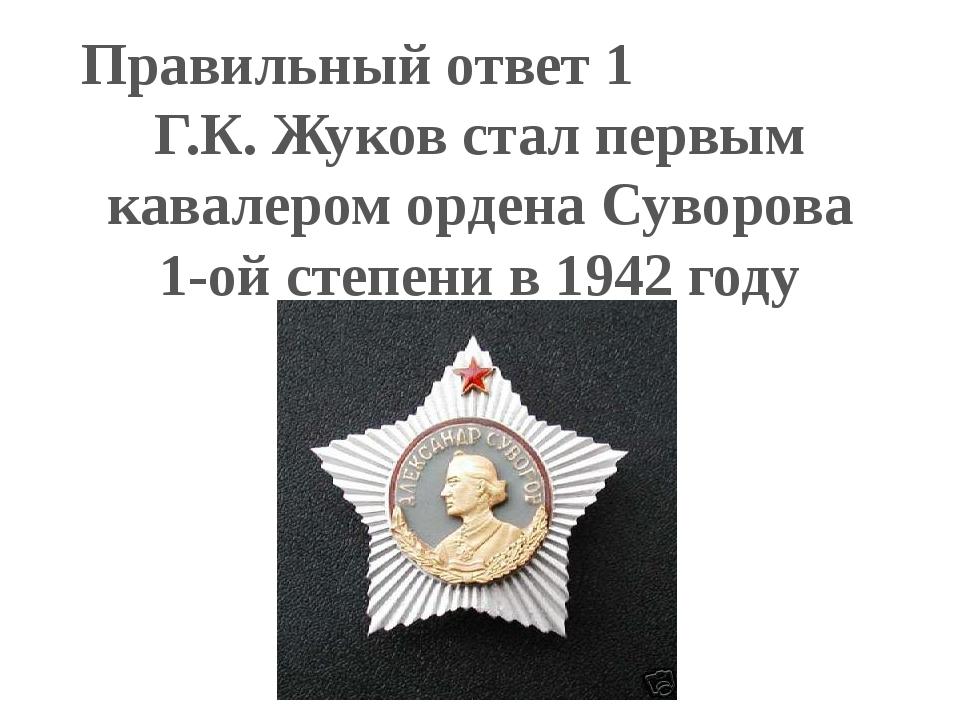 Правильный ответ 1 Г.К. Жуков стал первым кавалером ордена Суворова 1-ой степ...