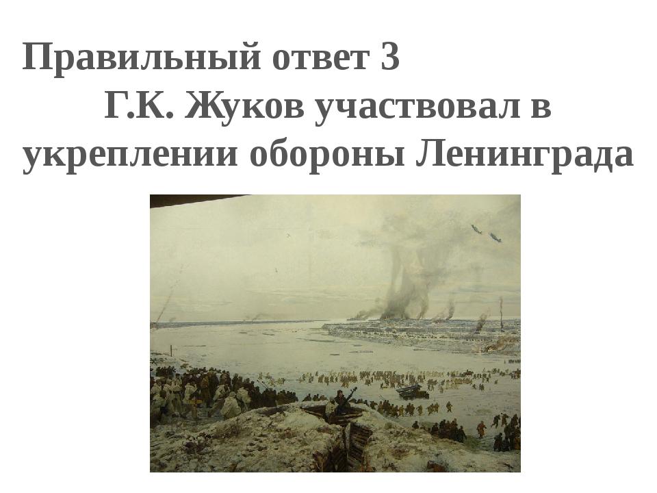 Правильный ответ 3 Г.К. Жуков участвовал в укреплении обороны Ленинграда