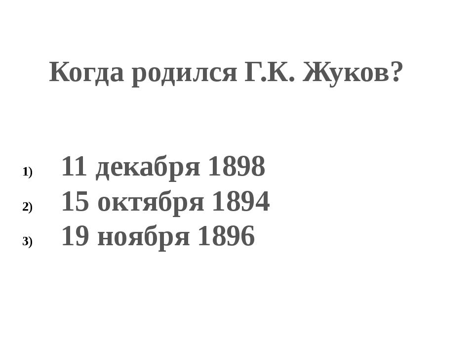 Когда родился Г.К. Жуков? 11 декабря 1898 15 октября 1894 19 ноября 1896