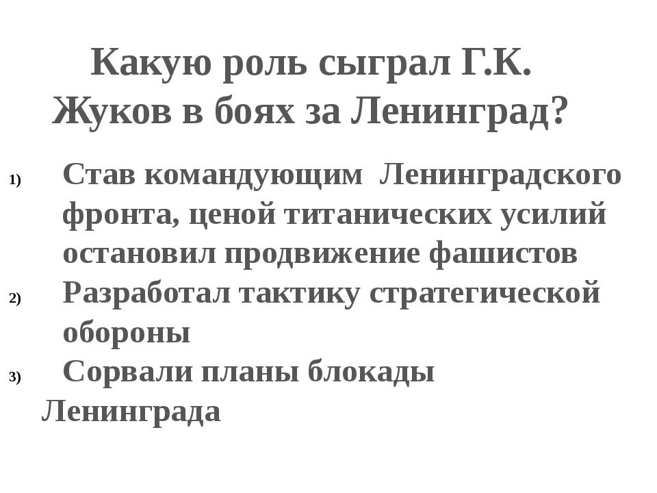 Какую роль сыграл Г.К. Жуков в боях за Ленинград? Став командующим Ленинградс...