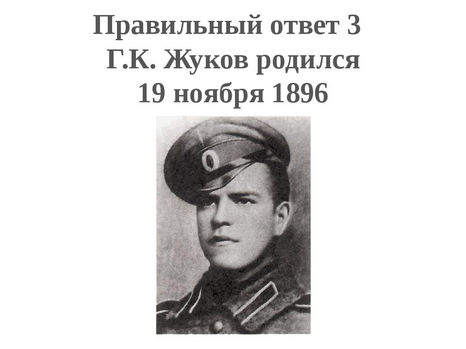 Правильный ответ 3 Г.К. Жуков родился 19 ноября 1896