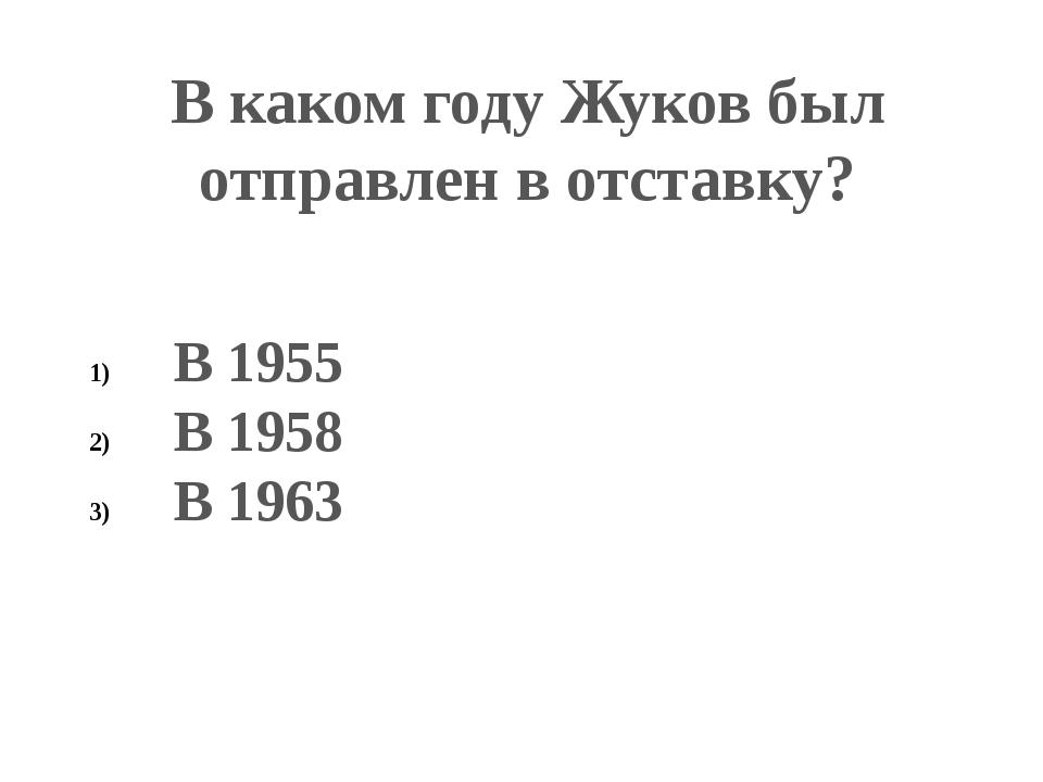В каком году Жуков был отправлен в отставку? В 1955 В 1958 В 1963