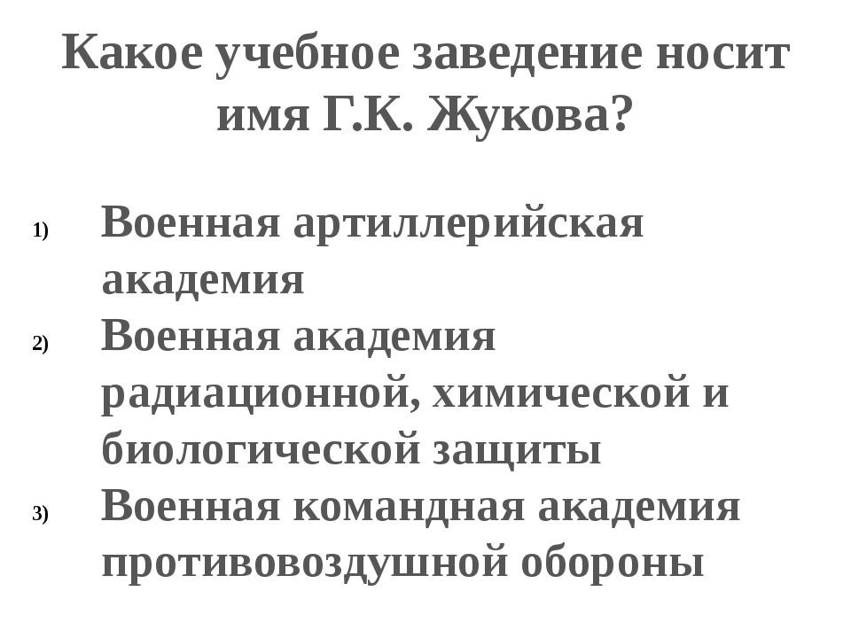 Какое учебное заведение носит имя Г.К. Жукова? Военная артиллерийская академи...