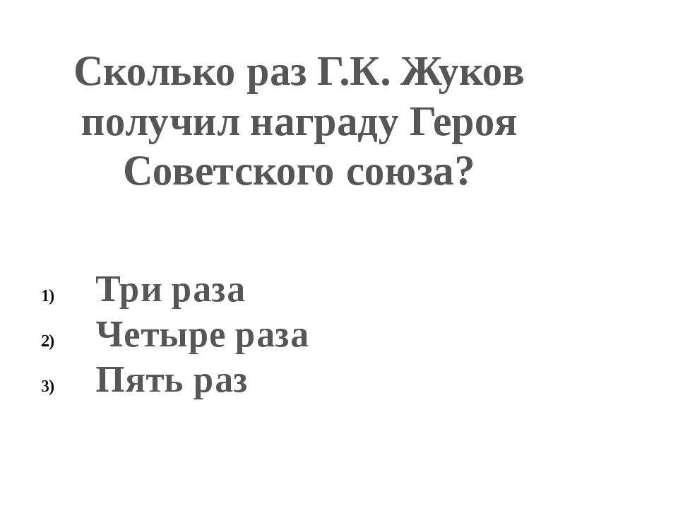 Сколько раз Г.К. Жуков получил награду Героя Советского союза? Три раза Четыр...