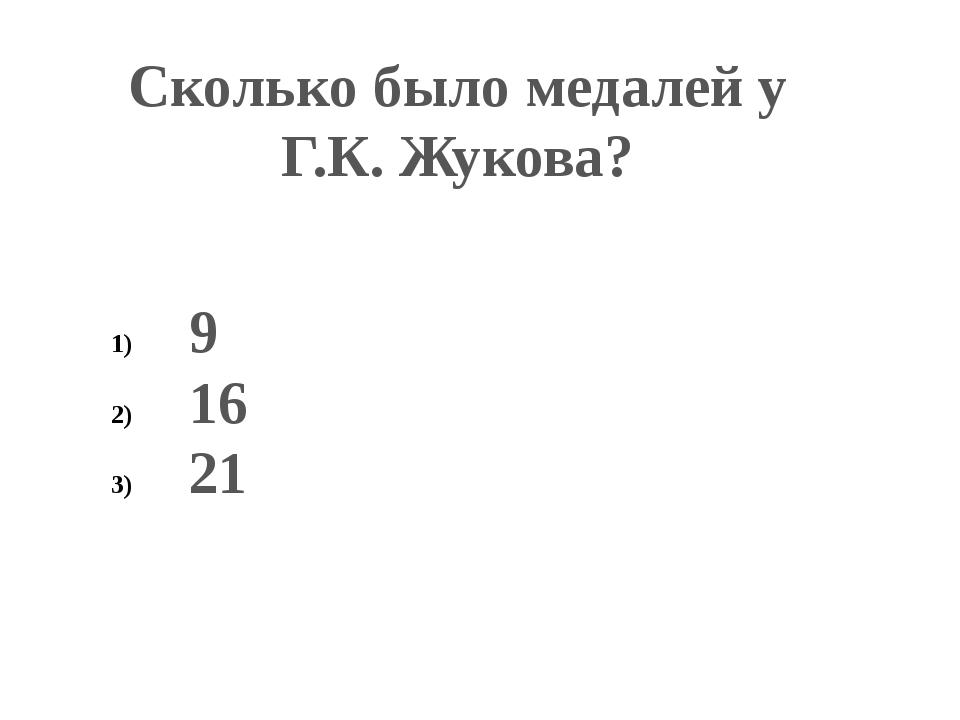 Сколько было медалей у Г.К. Жукова? 9 16 21