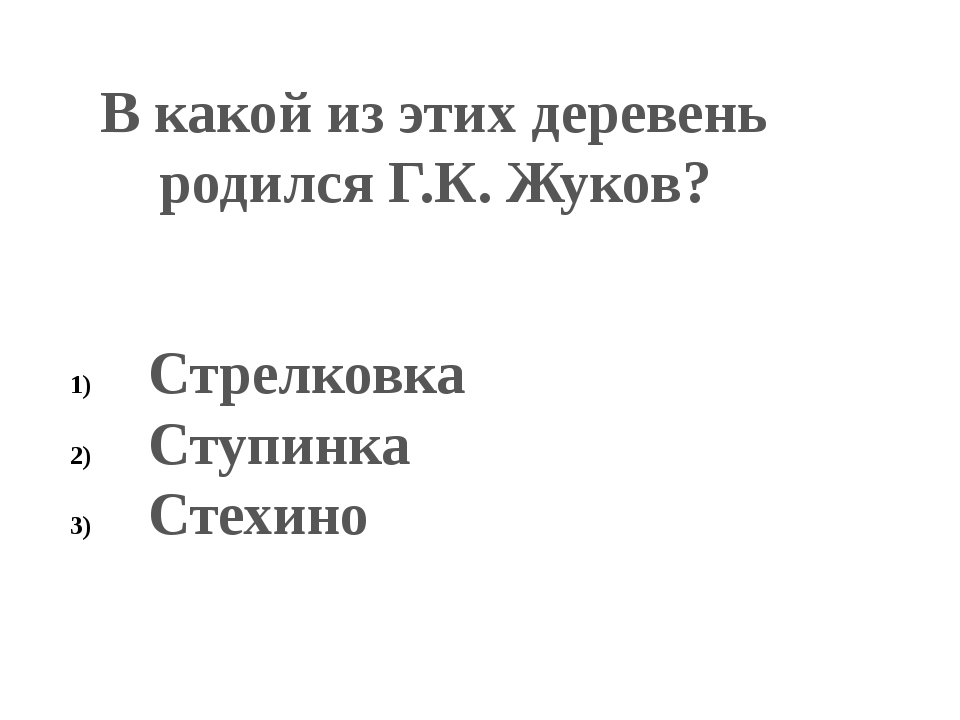 В какой из этих деревень родился Г.К. Жуков? Стрелковка Ступинка Стехино