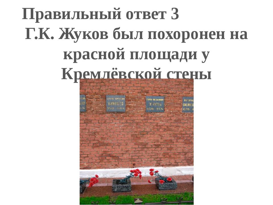 Правильный ответ 3 Г.К. Жуков был похоронен на красной площади у Кремлёвской...
