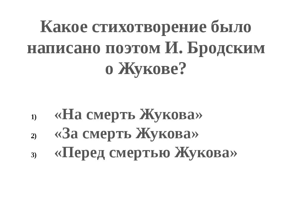 Какое стихотворение было написано поэтом И. Бродским о Жукове? «На смерть Жук...