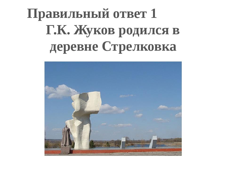 Правильный ответ 1 Г.К. Жуков родился в деревне Стрелковка