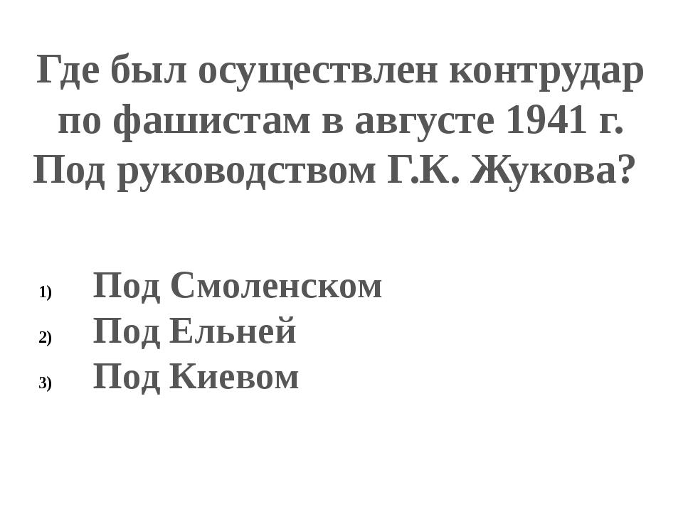 Где был осуществлен контрудар по фашистам в августе 1941 г. Под руководством...
