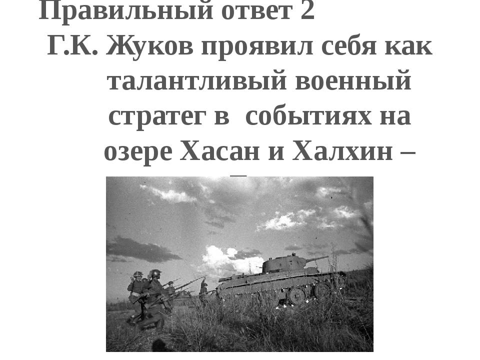 Правильный ответ 2 Г.К. Жуков проявил себя как талантливый военный стратег в...