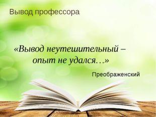 Вывод профессора «Вывод неутешительный – опыт не удался…» Преображенский