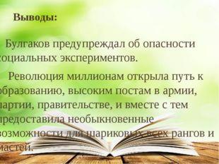 Выводы: Булгаков предупреждал об опасности социальных экспериментов. Революци