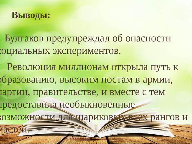 Выводы: Булгаков предупреждал об опасности социальных экспериментов. Революци...