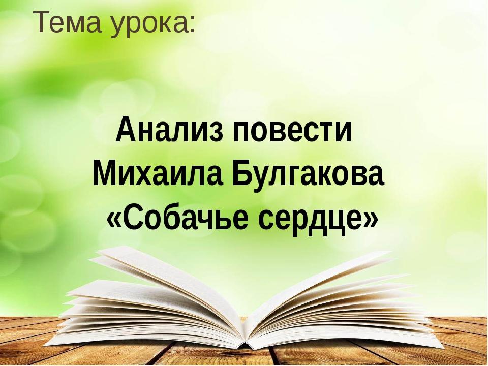 Тема урока: Анализ повести Михаила Булгакова «Собачье сердце»