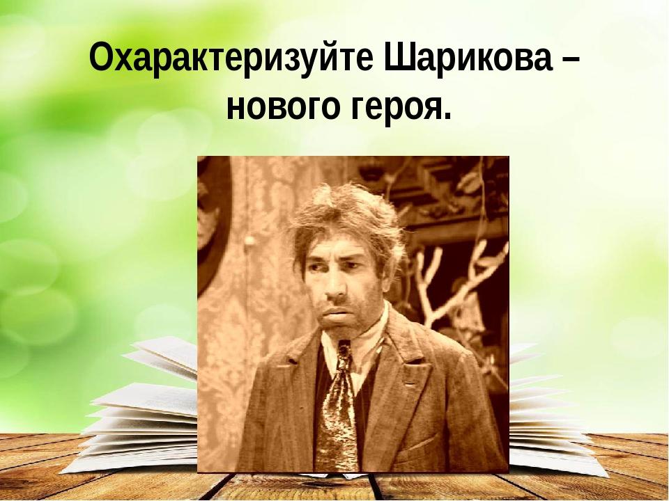 Охарактеризуйте Шарикова – нового героя.