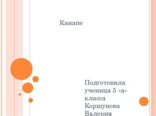 Канапе Подготовила ученица 5 «а» класса Коршунова Валерия