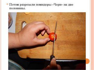 Потом разрезали помидоры «Чери» на две половины.