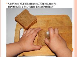 Сначала мы взяли хлеб. Нарезали его кружками с помощью рюмки(можно специально