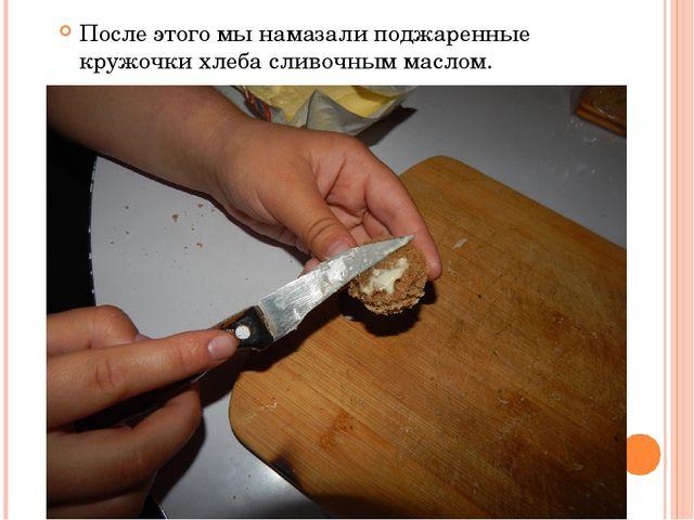 После этого мы намазали поджаренные кружочки хлеба сливочным маслом.