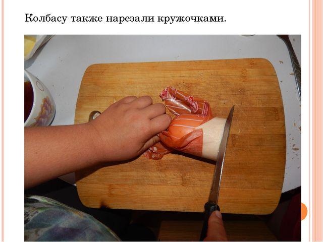 Колбасу также нарезали кружочками.