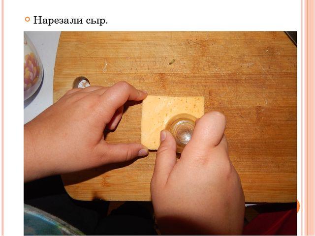 Нарезали сыр.