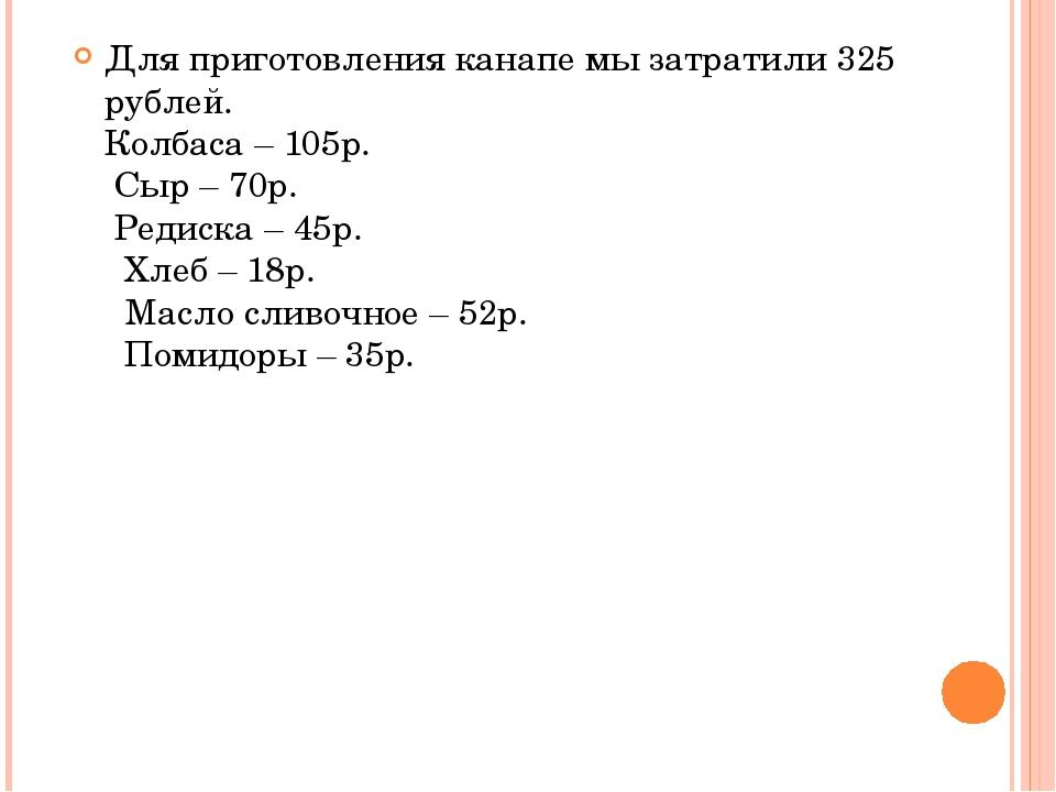 Для приготовления канапе мы затратили 325 рублей. Колбаса – 105р. Сыр – 70р....