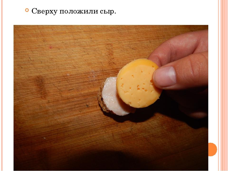 Сверху положили сыр.