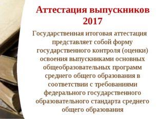 Аттестация выпускников 2017 Государственная итоговая аттестация представляет