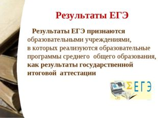 Результаты ЕГЭ Результаты ЕГЭ признаются образовательными учреждениями, вкот