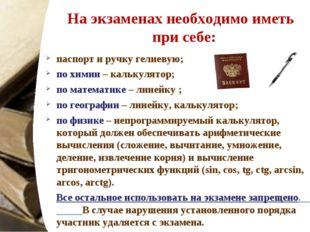 На экзаменах необходимо иметь при себе: паспорт и ручку гелиевую; по химии –