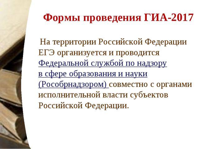 Формы проведения ГИА-2017 Натерритории Российской Федерации ЕГЭ организуется...