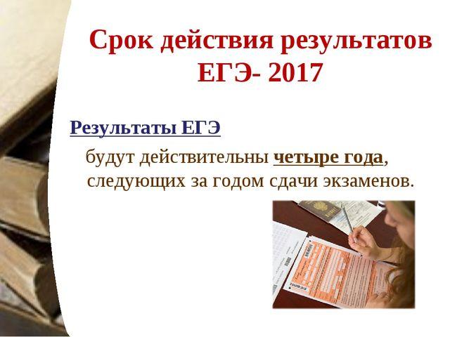 Срок действия результатов ЕГЭ- 2017 Результаты ЕГЭ будут действительны четыр...