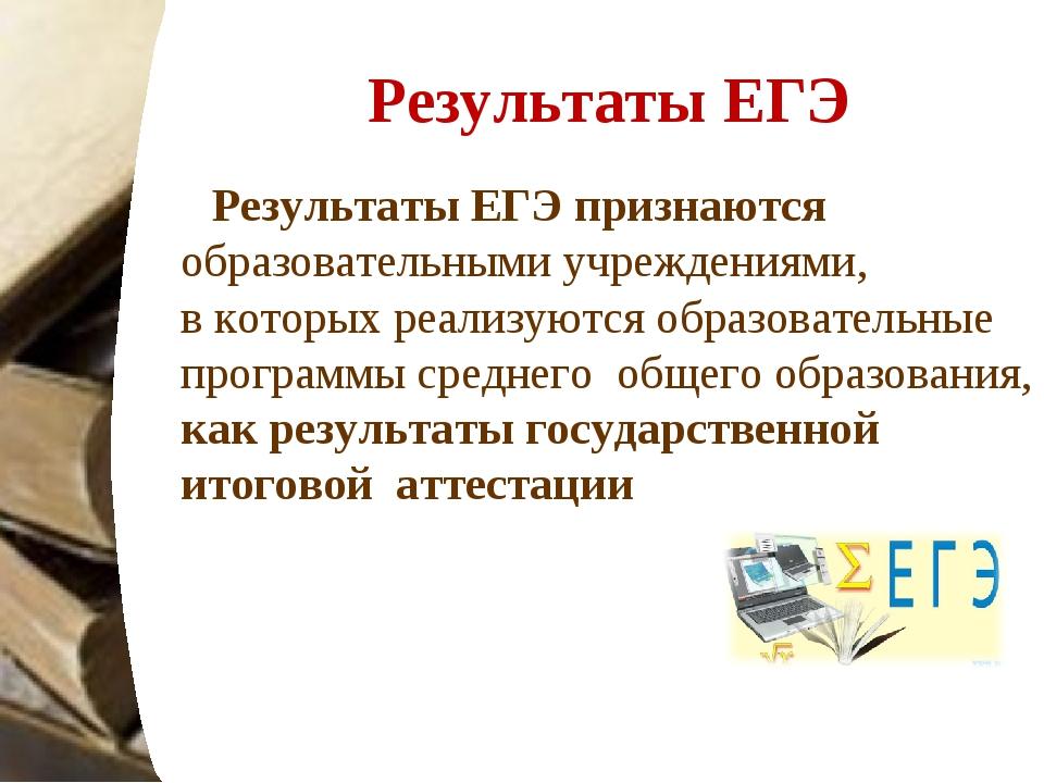 Результаты ЕГЭ Результаты ЕГЭ признаются образовательными учреждениями, вкот...