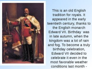 This is an old English tradition for royals. It appeared in the early twentie