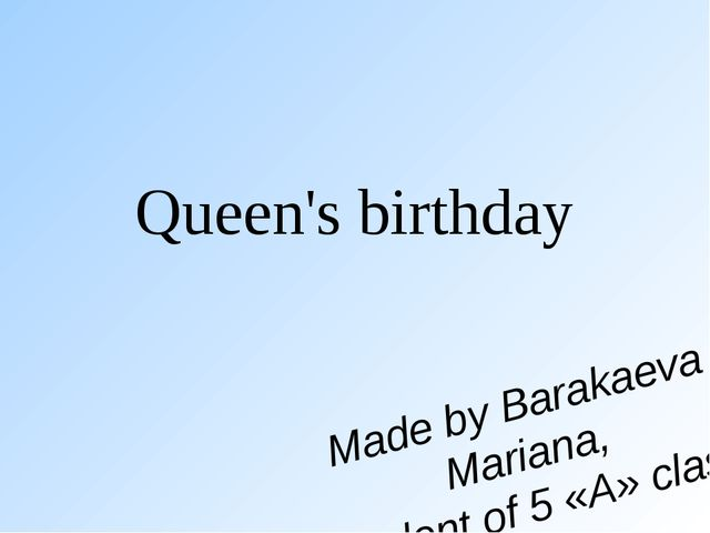 Queen's birthday Made by Barakaeva Mariana, student of 5 «A» class