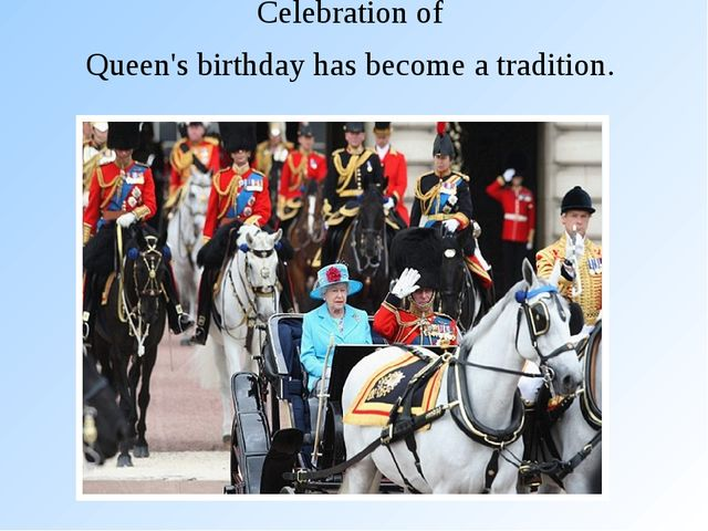 Celebration of Queen's birthday has become a tradition.
