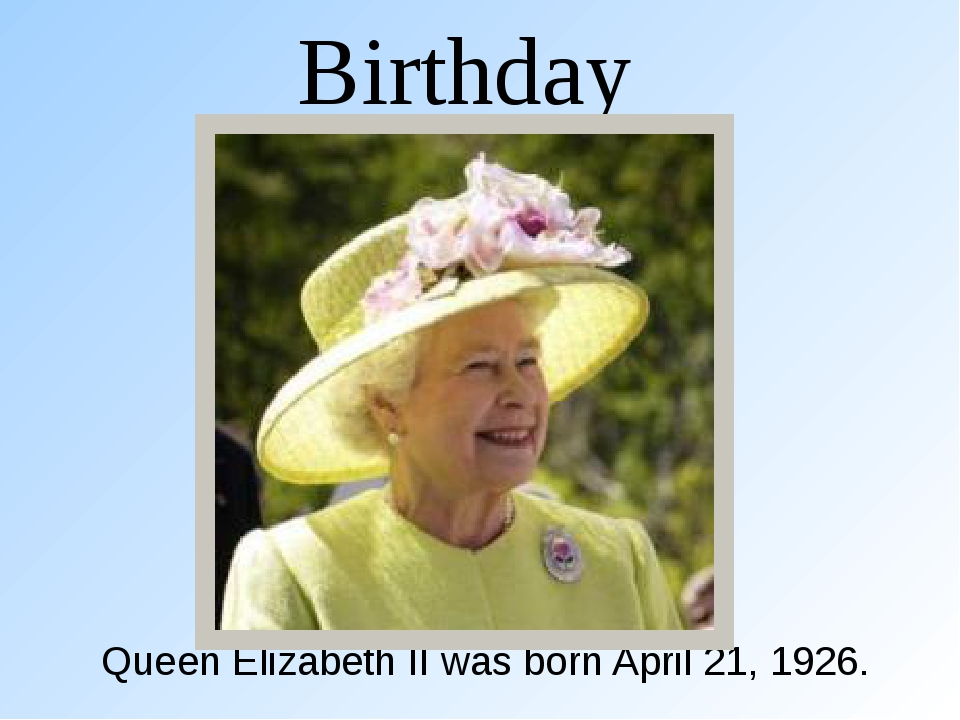 Birthday Queen Elizabeth II was born April 21, 1926.