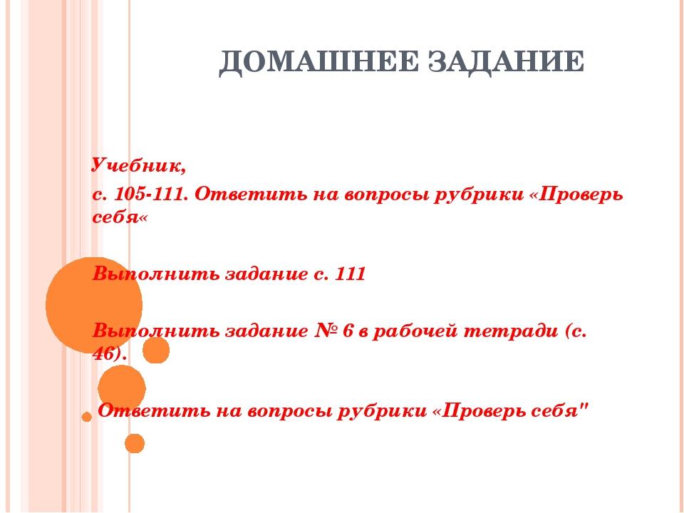 ДОМАШНЕЕ ЗАДАНИЕ Учебник, с. 105-111. Ответить на вопросы рубрики «Проверь се...