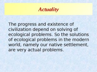 Actuality The progress and existence of civilization depend on solving of eco