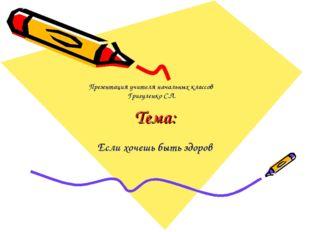 Тема: Если хочешь быть здоров Презентация учителя начальных классов Григуленк
