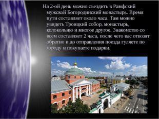 На 2-ой день можно съездить в Рамфский мужской Богородинский монастырь. Врем