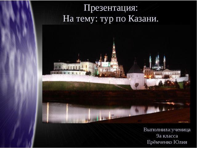 Презентация: На тему: тур по Казани. Выполнила:ученица 9а класса Ерёмченко Юлия