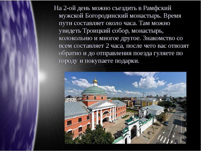 На 2-ой день можно съездить в Рамфский мужской Богородинский монастырь. Врем...