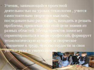 Ученик, занимающийся проектной деятельностью на уроках технологии , учится са