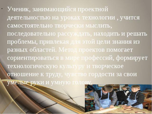 Ученик, занимающийся проектной деятельностью на уроках технологии , учится са...
