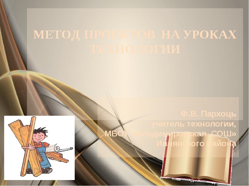 МЕТОД ПРОЕКТОВ НА УРОКАХ ТЕХНОЛОГИИ Ф.В. Пархоць учитель технологии, МБОУ «В...