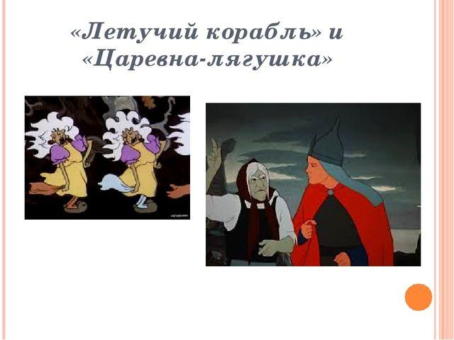 «Летучий корабль» и «Царевна-лягушка»